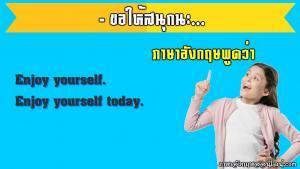 ขอให้สนุกนะภาษาอังกฤษ